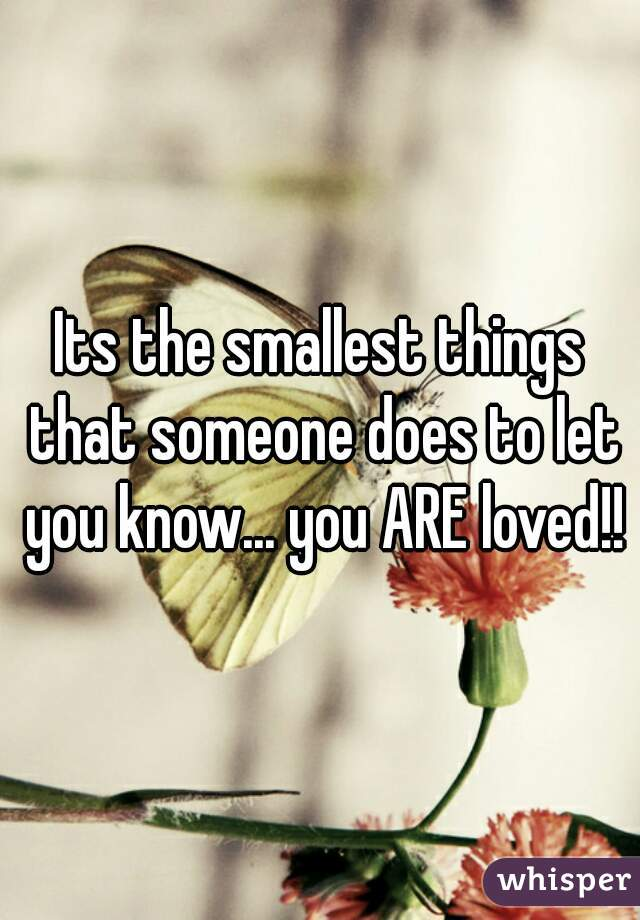 Its the smallest things that someone does to let you know... you ARE loved!!