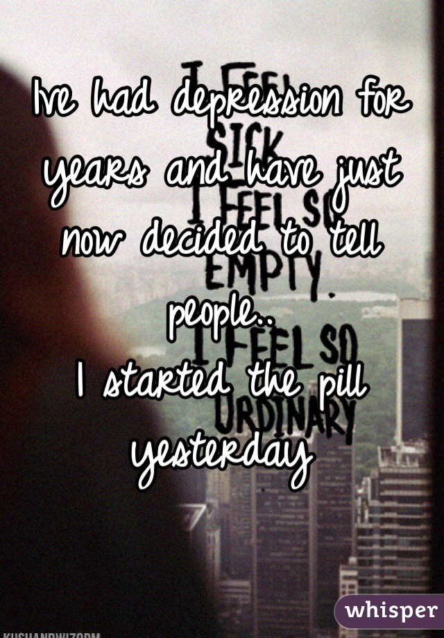Ive had depression for years and have just now decided to tell people.. I started the pill yesterday