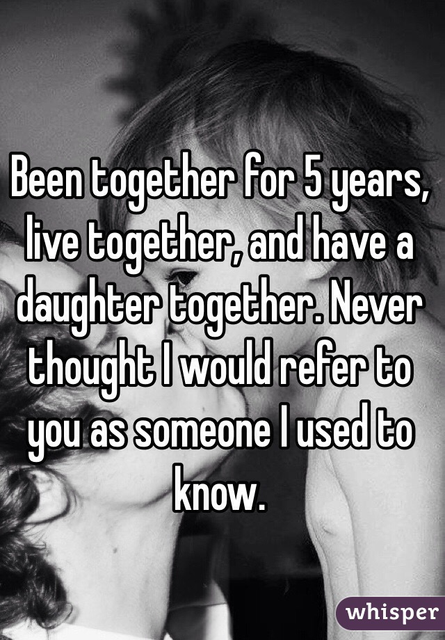 Been together for 5 years, live together, and have a daughter together. Never thought I would refer to you as someone I used to know.