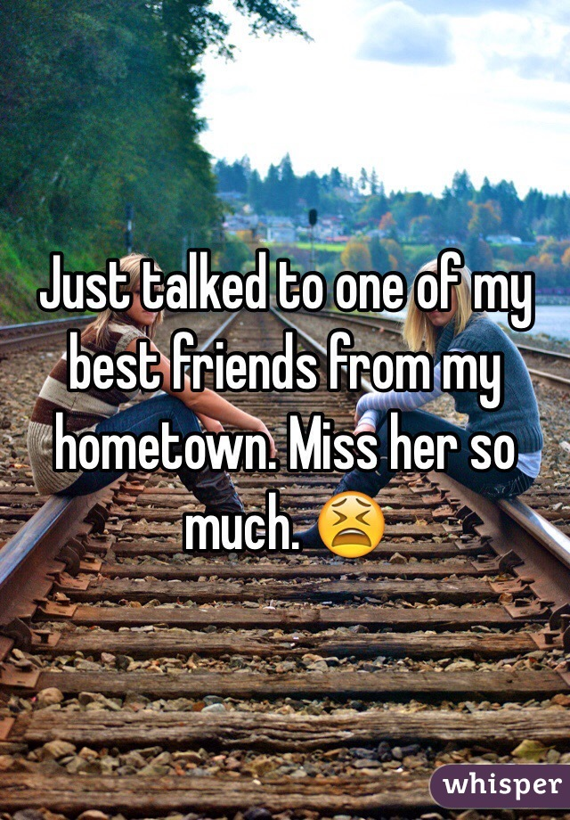 Just talked to one of my best friends from my hometown. Miss her so much. 😫