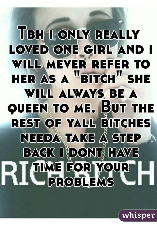 "Tbh i only really loved one girl and i will mever refer to her as a ""bitch"" she will always be a queen to me. But the rest of yall bitches needa take a step back i dont have time for your problems"