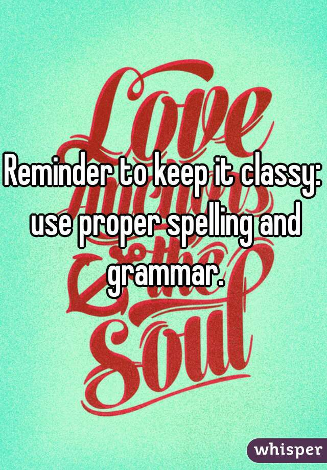 Reminder to keep it classy: use proper spelling and grammar.