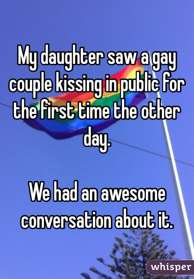 My daughter saw a gay couple kissing in public for the first time the other day.   We had an awesome conversation about it.