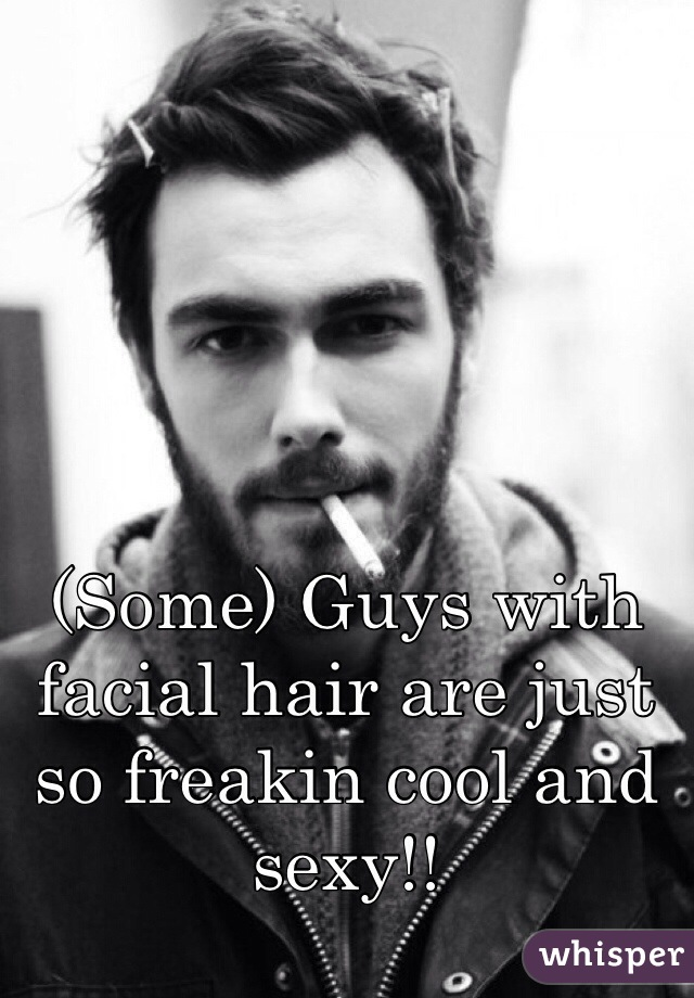 (Some) Guys with facial hair are just so freakin cool and sexy!!