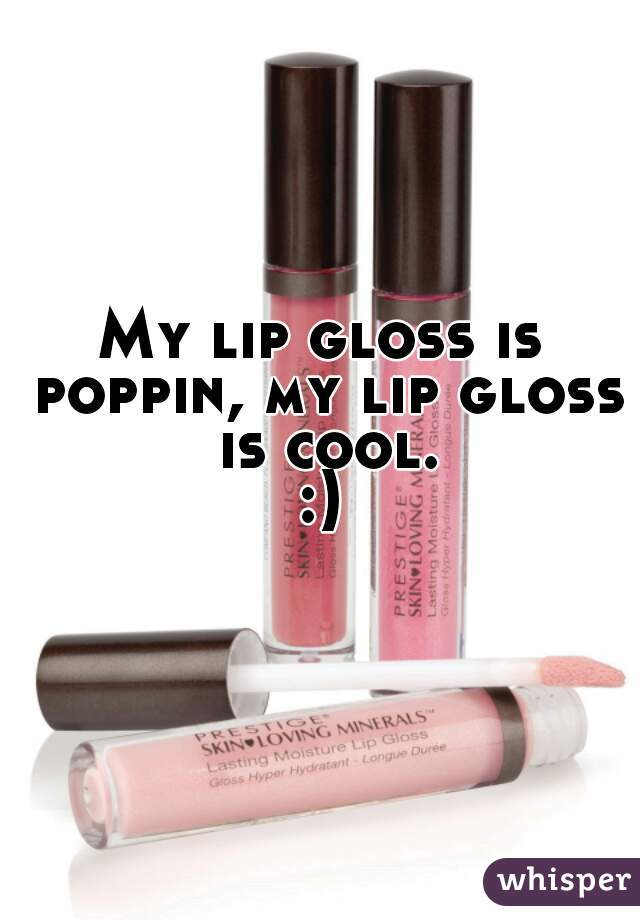 My lip gloss is poppin, my lip gloss is cool. :)