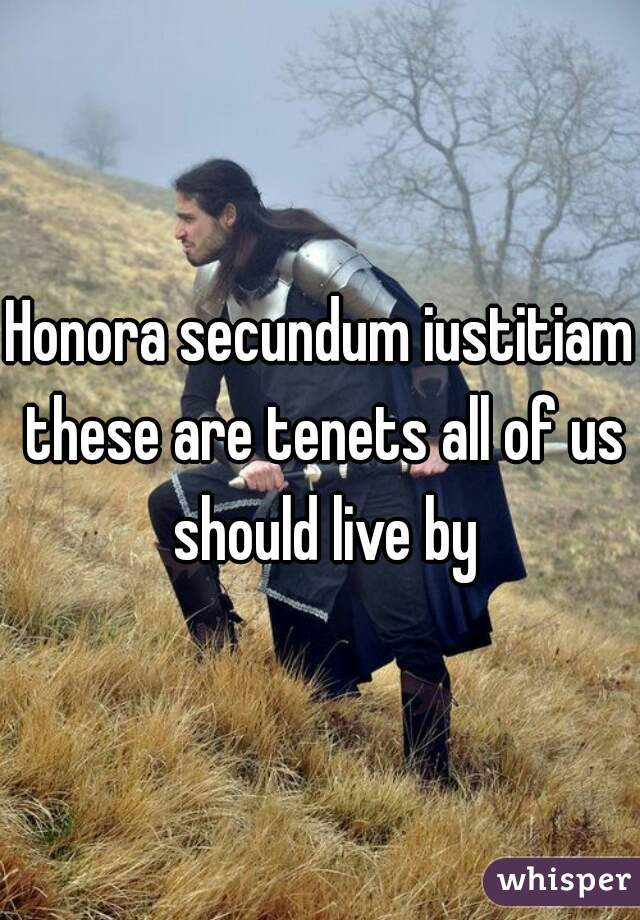 Honora secundum iustitiam these are tenets all of us should live by