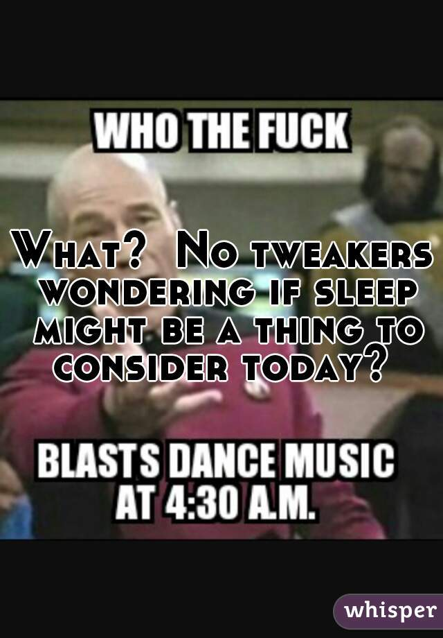 What?  No tweakers wondering if sleep might be a thing to consider today?