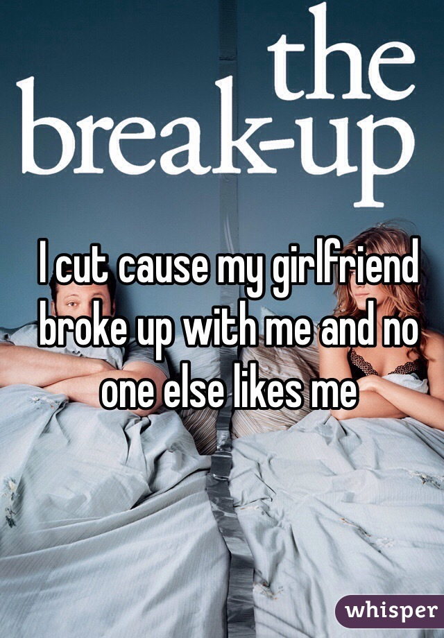 I cut cause my girlfriend broke up with me and no one else likes me