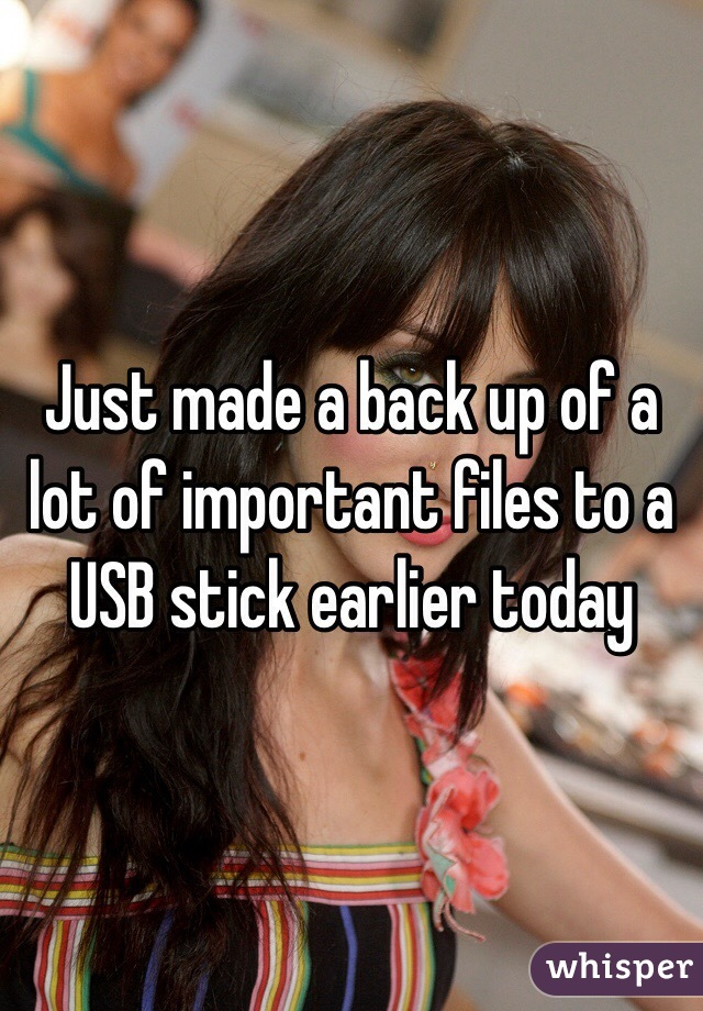 Just made a back up of a lot of important files to a USB stick earlier today