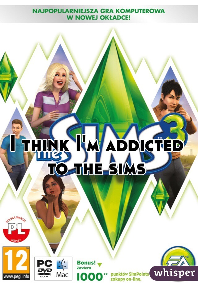 I think I'm addicted to the sims