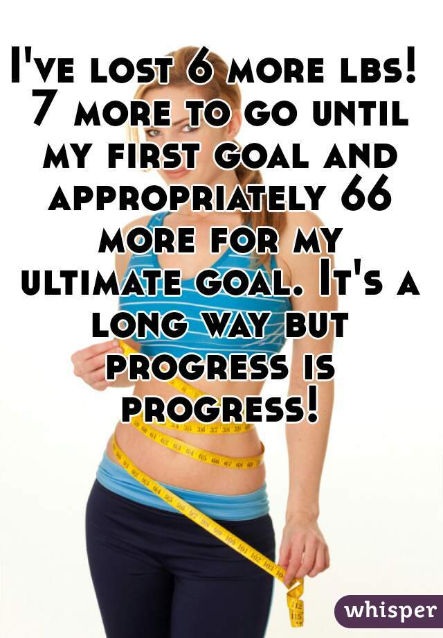 I've lost 6 more lbs! 7 more to go until my first goal and appropriately 66 more for my ultimate goal. It's a long way but progress is progress!