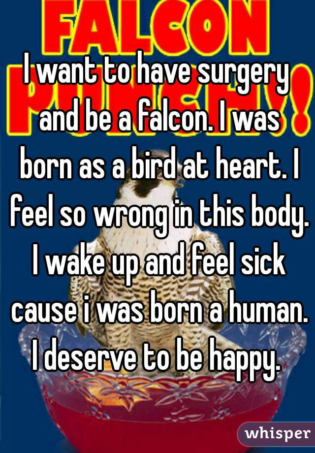 I want to have surgery and be a falcon. I was born as a bird at heart. I feel so wrong in this body. I wake up and feel sick cause i was born a human. I deserve to be happy.