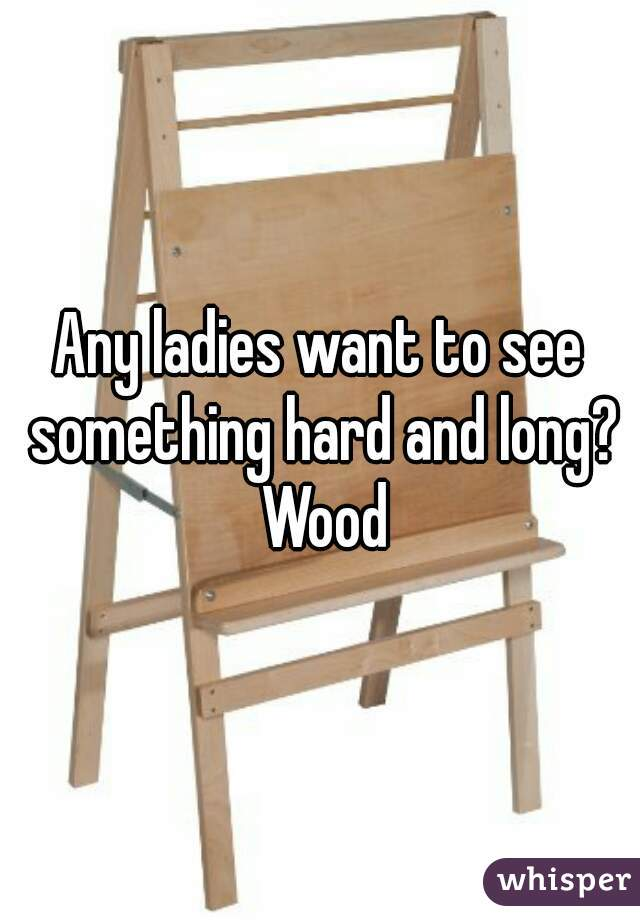 Any ladies want to see something hard and long? Wood