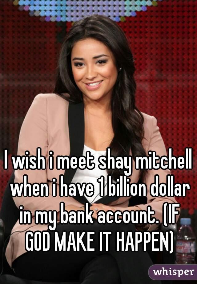 I wish i meet shay mitchell when i have 1 billion dollar in my bank account. (IF GOD MAKE IT HAPPEN)