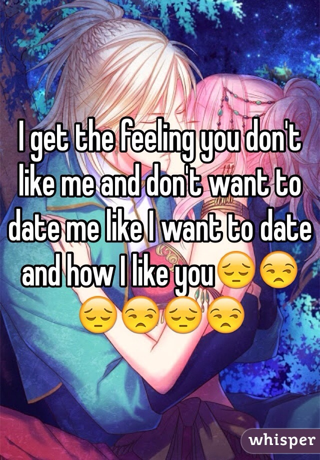 I get the feeling you don't like me and don't want to date me like I want to date and how I like you😔😒😔😒😔😒