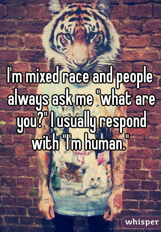 """I'm mixed race and people always ask me """"what are you?"""" I usually respond with """"I'm human."""""""