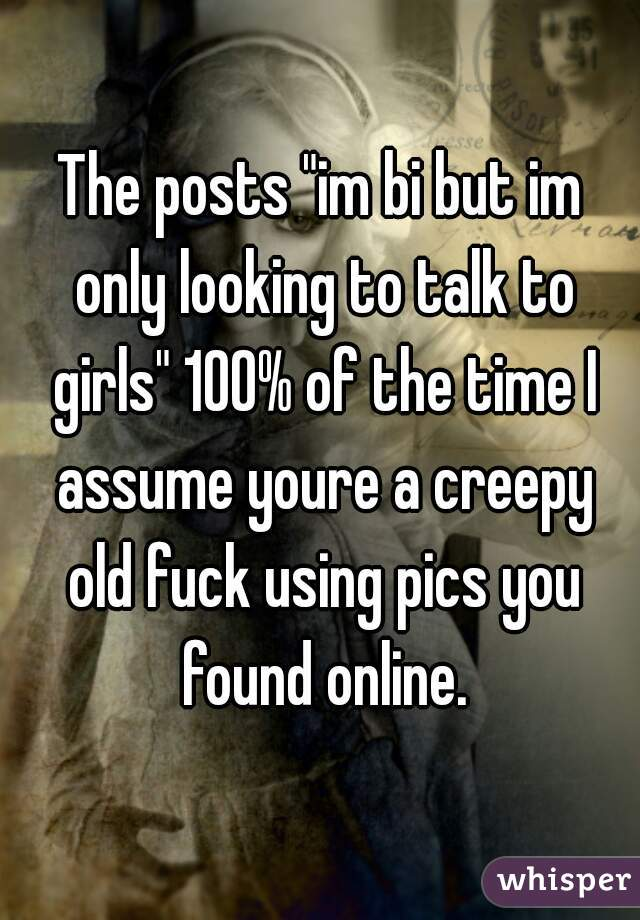 "The posts ""im bi but im only looking to talk to girls"" 100% of the time I assume youre a creepy old fuck using pics you found online."
