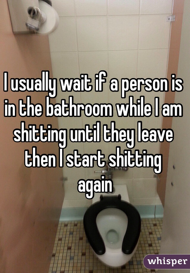 I usually wait if a person is in the bathroom while I am shitting until they leave then I start shitting  again