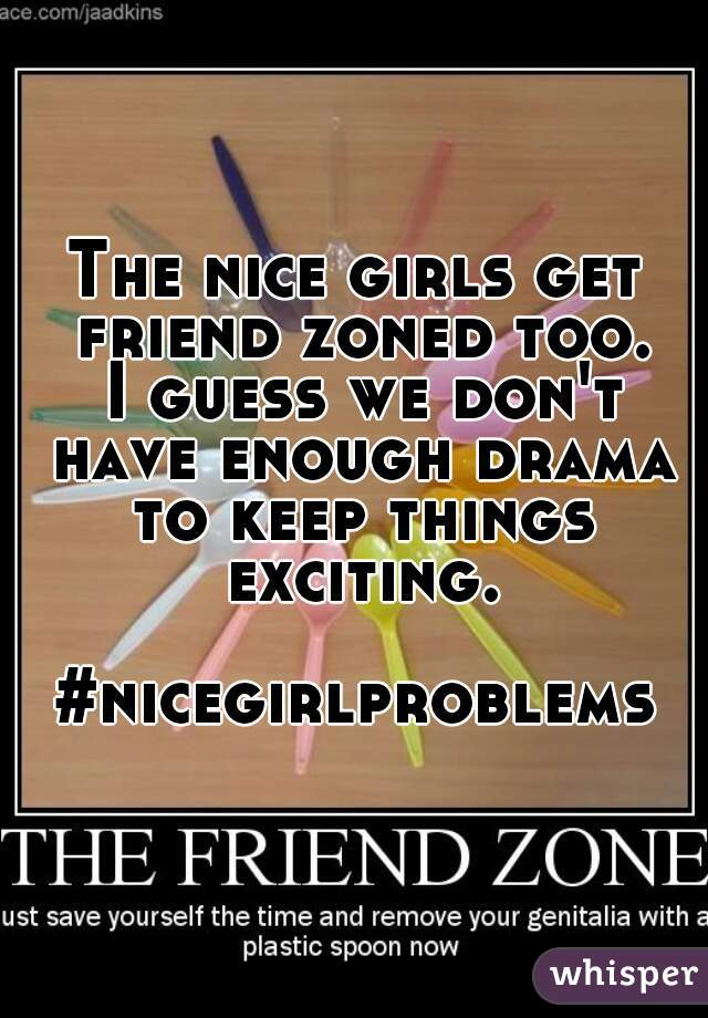 The nice girls get friend zoned too.  I guess we don't have enough drama to keep things exciting.  #nicegirlproblems