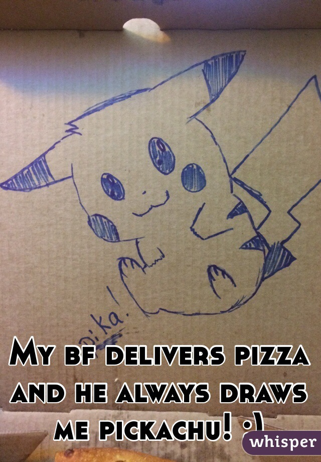 My bf delivers pizza and he always draws me pickachu! :)