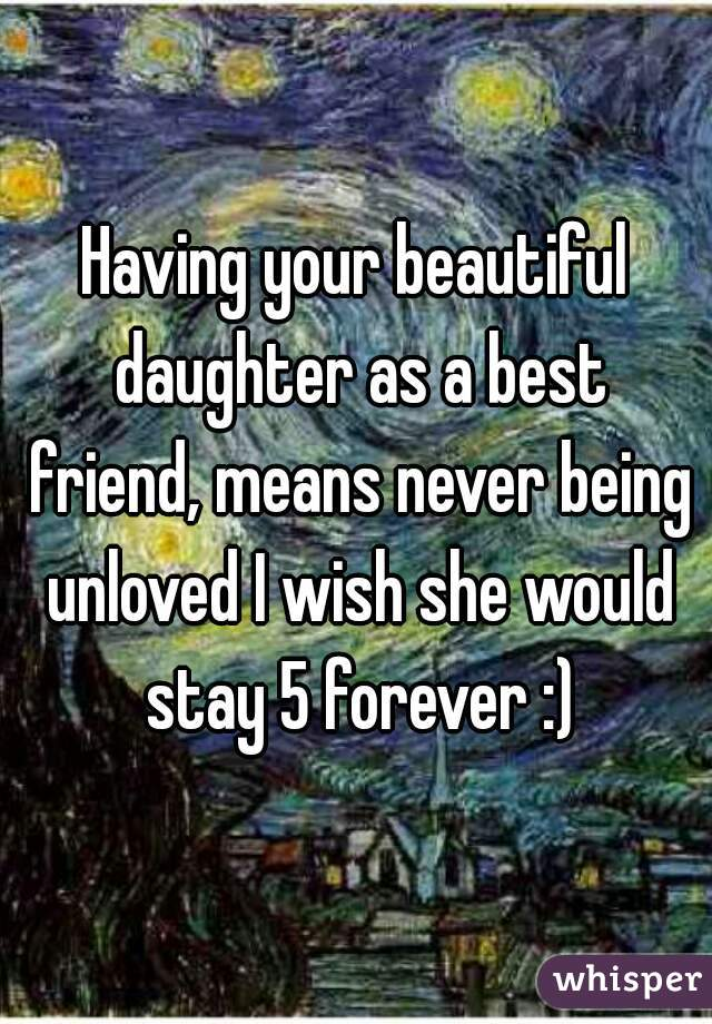 Having your beautiful daughter as a best friend, means never being unloved I wish she would stay 5 forever :)