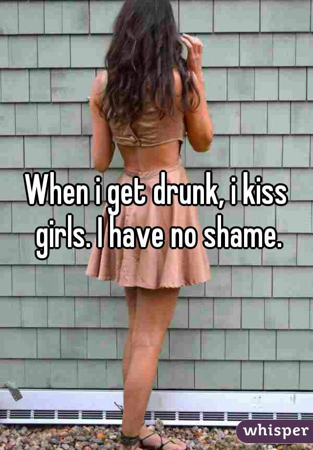 When i get drunk, i kiss girls. I have no shame.
