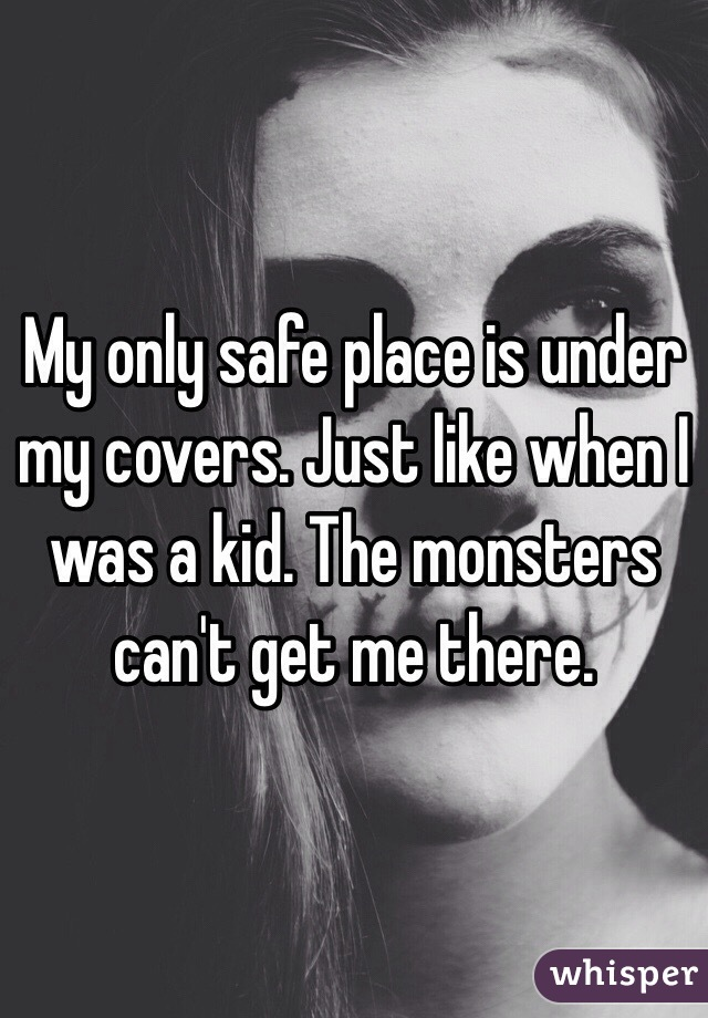 My only safe place is under my covers. Just like when I was a kid. The monsters can't get me there.