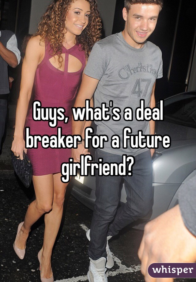 Guys, what's a deal breaker for a future girlfriend?