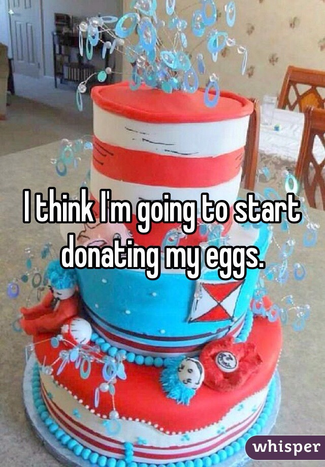 I think I'm going to start donating my eggs.