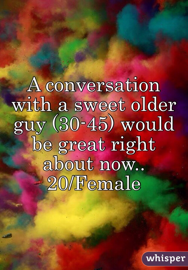 A conversation with a sweet older guy (30-45) would be great right about now.. 20/Female