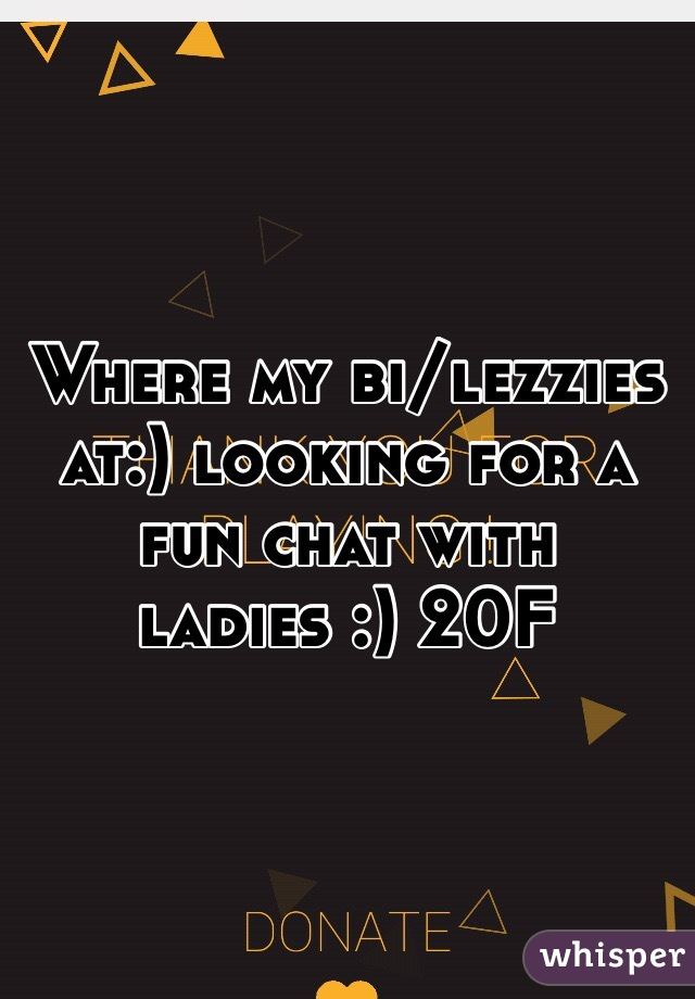 Where my bi/lezzies at:) looking for a fun chat with ladies :) 20F