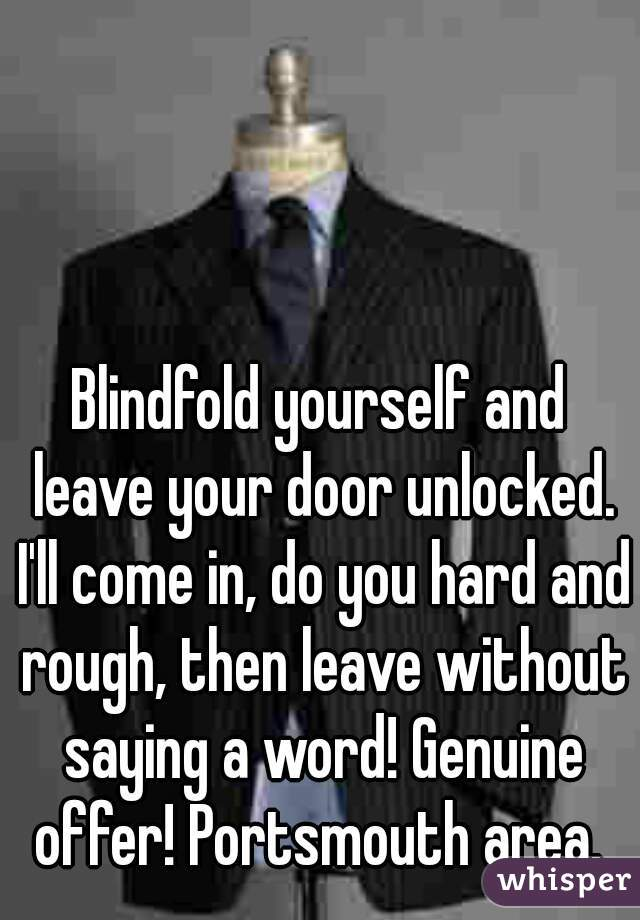 Blindfold yourself and leave your door unlocked. I'll come in, do you hard and rough, then leave without saying a word! Genuine offer! Portsmouth area.