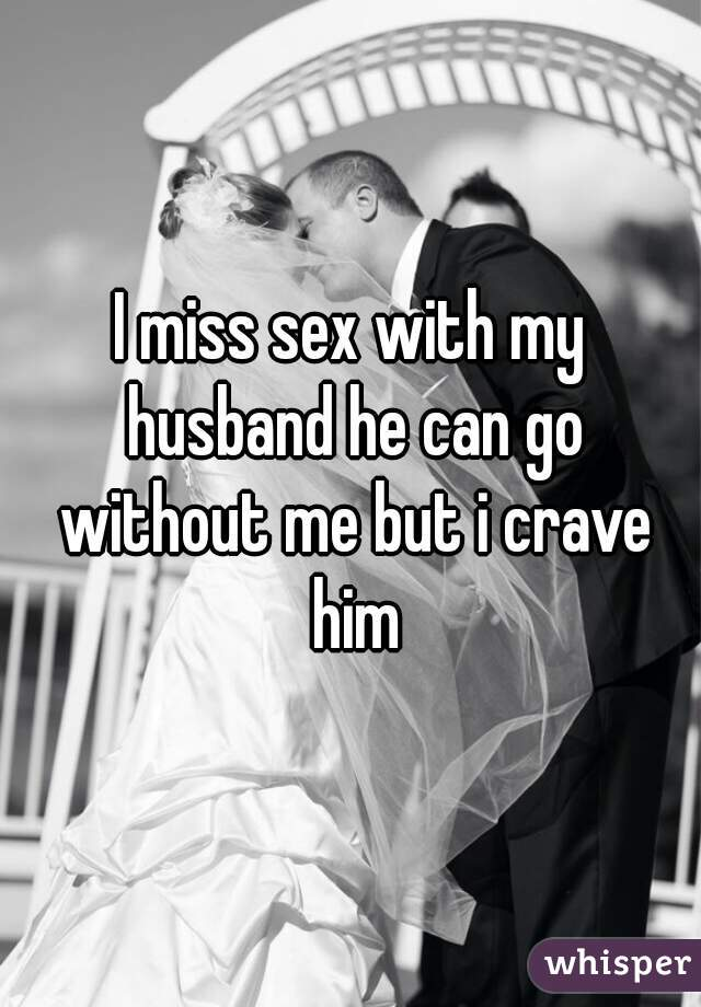 I miss sex with my husband he can go without me but i crave him