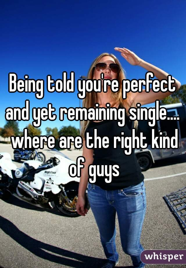 Being told you're perfect and yet remaining single....  where are the right kind of guys