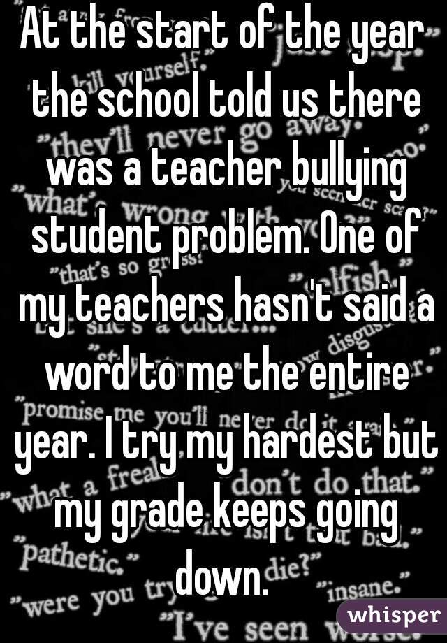 At the start of the year the school told us there was a teacher bullying student problem. One of my teachers hasn't said a word to me the entire year. I try my hardest but my grade keeps going down.