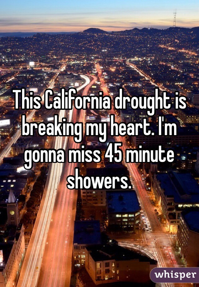 This California drought is breaking my heart. I'm gonna miss 45 minute showers.