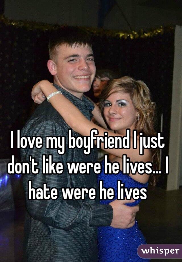 I love my boyfriend I just don't like were he lives... I hate were he lives
