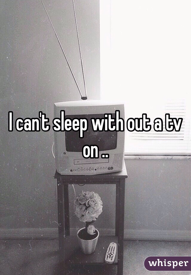 I can't sleep with out a tv on ..