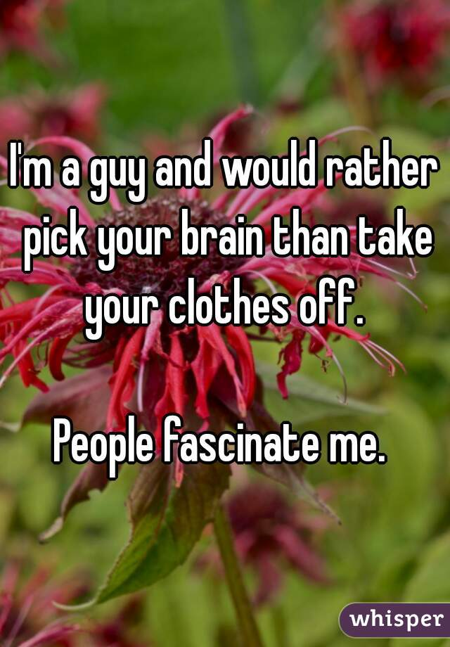 I'm a guy and would rather pick your brain than take your clothes off.   People fascinate me.