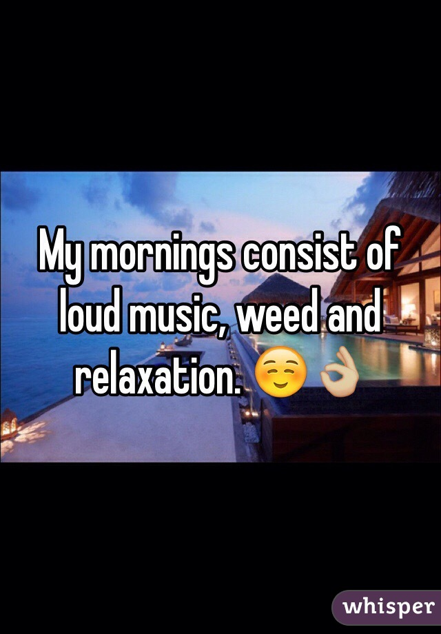 My mornings consist of loud music, weed and relaxation. ☺️👌🏼