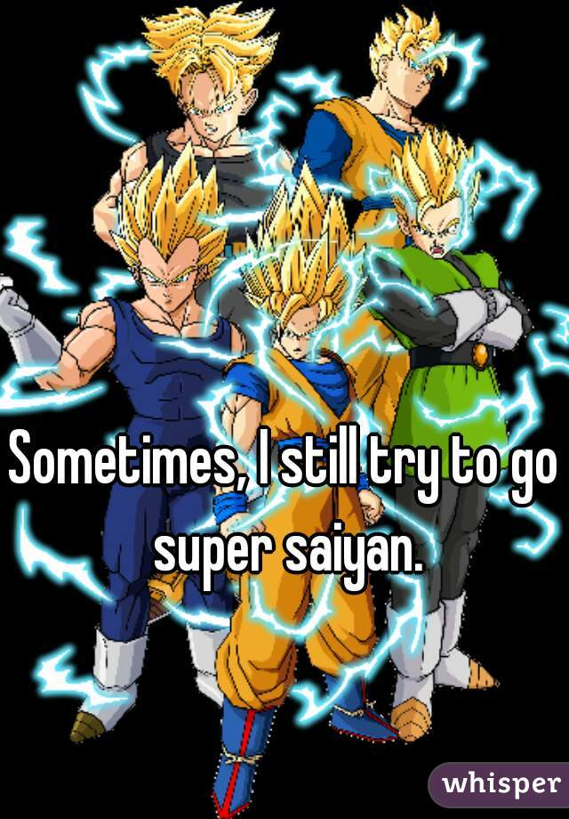 Sometimes, I still try to go super saiyan.