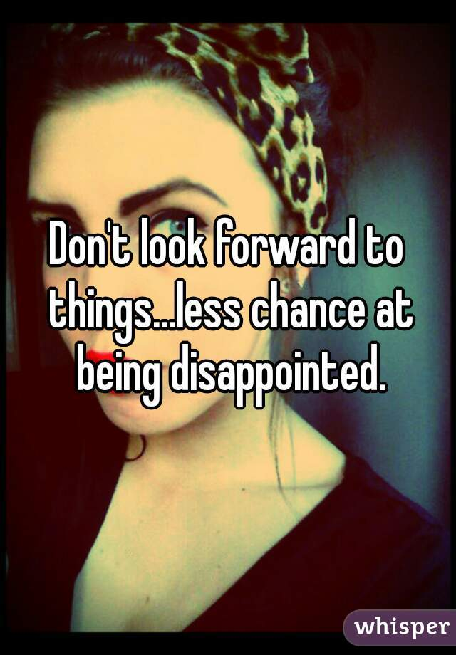 Don't look forward to things...less chance at being disappointed.