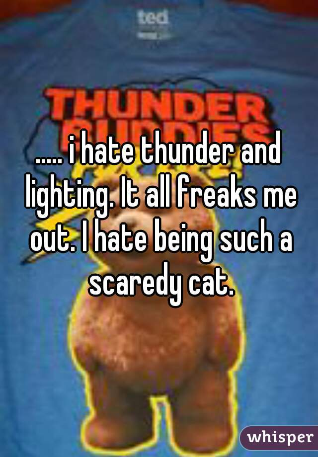 ..... i hate thunder and lighting. It all freaks me out. I hate being such a scaredy cat.