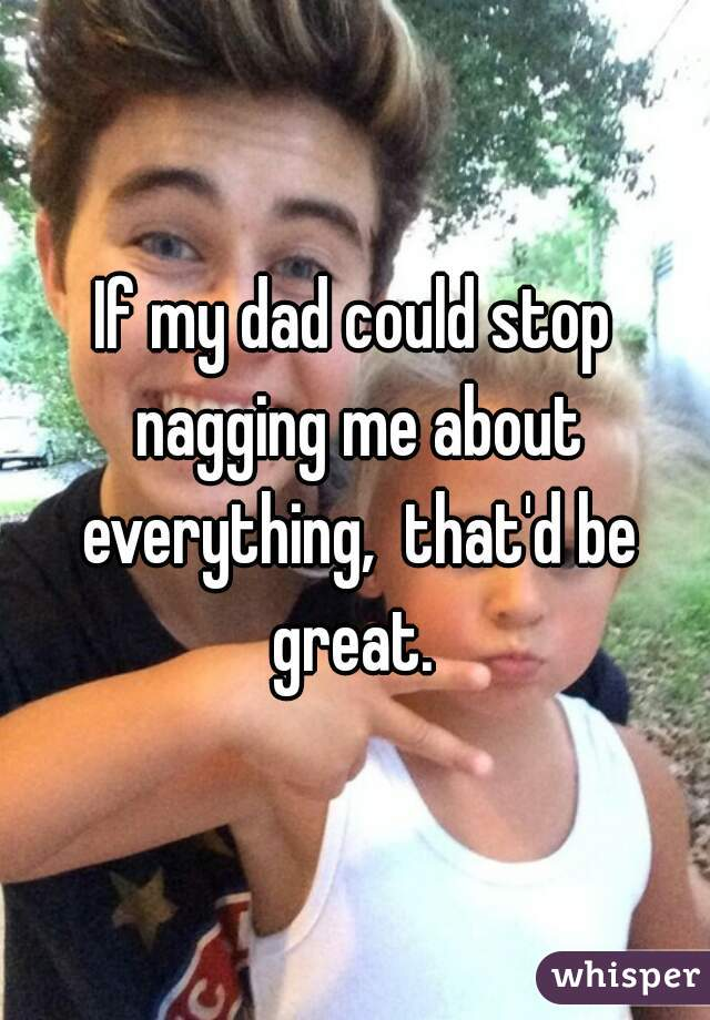 If my dad could stop nagging me about everything,  that'd be great.