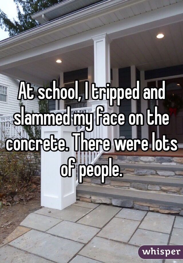 At school, I tripped and slammed my face on the concrete. There were lots of people.