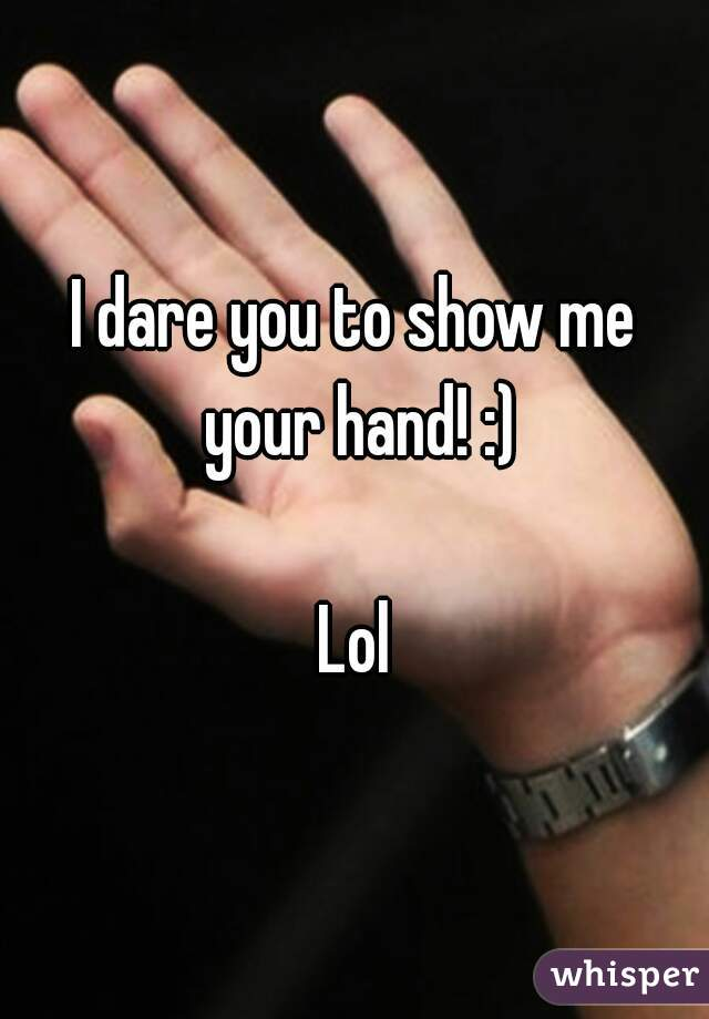 I dare you to show me your hand! :)  Lol