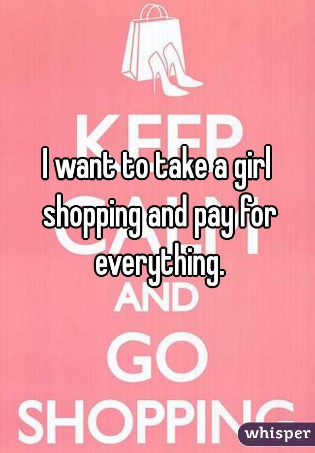 I want to take a girl shopping and pay for everything.