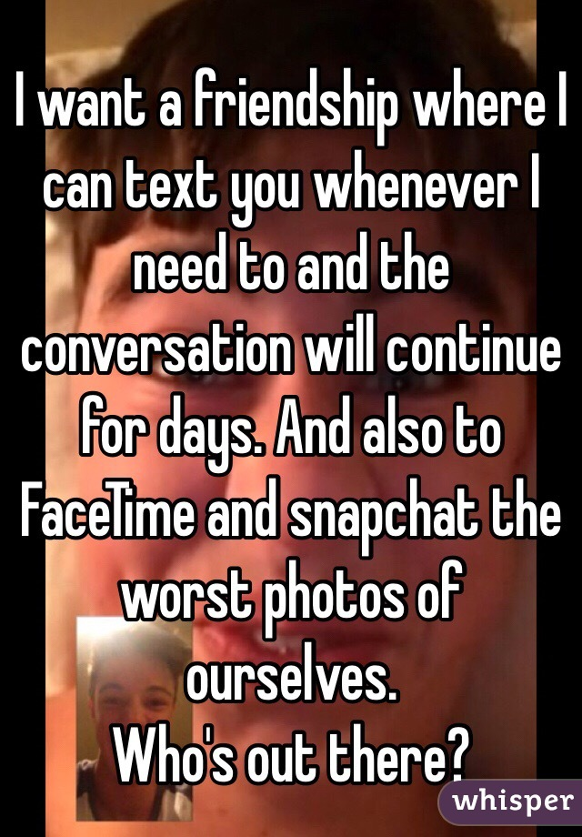 I want a friendship where I can text you whenever I need to and the conversation will continue for days. And also to FaceTime and snapchat the worst photos of ourselves. Who's out there?