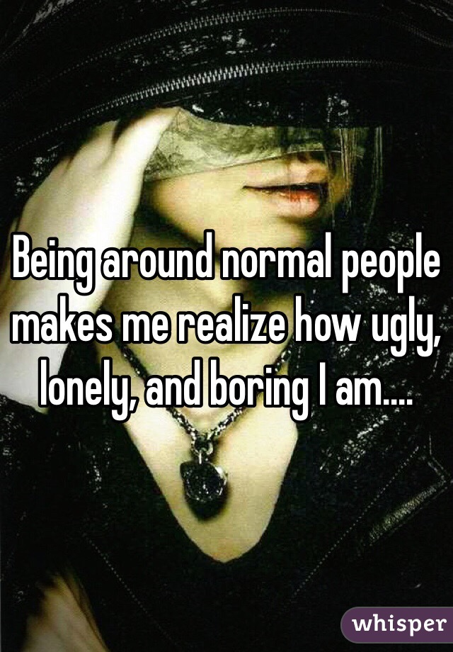 Being around normal people makes me realize how ugly, lonely, and boring I am....