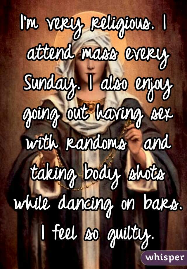 I'm very religious. I attend mass every Sunday. I also enjoy going out having sex with randoms  and taking body shots while dancing on bars. I feel so guilty.